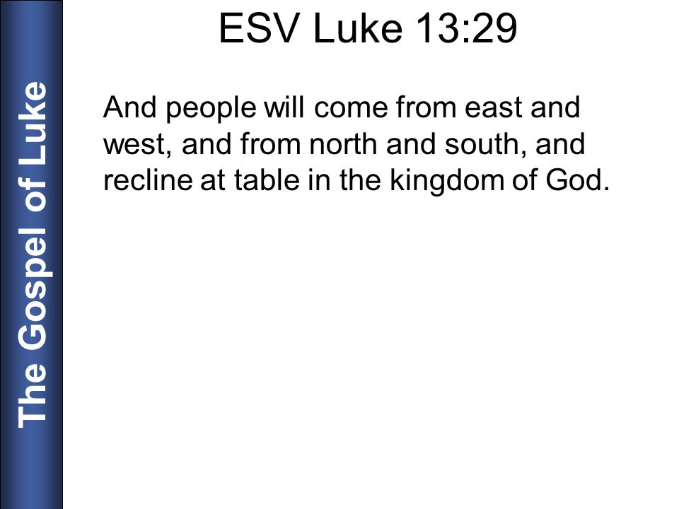 ESV Luke 13:29 And people will come from east and west, and from north and south, and recline at table in the kingdom of God.