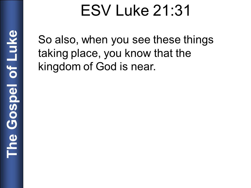 ESV Luke 21:31 So also, when you see these things taking place, you know that the kingdom of God is near.