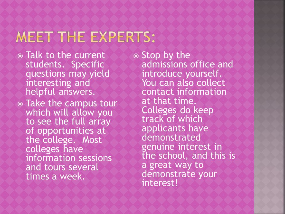 Meet the experts: Talk to the current students. Specific questions may yield interesting and helpful answers.