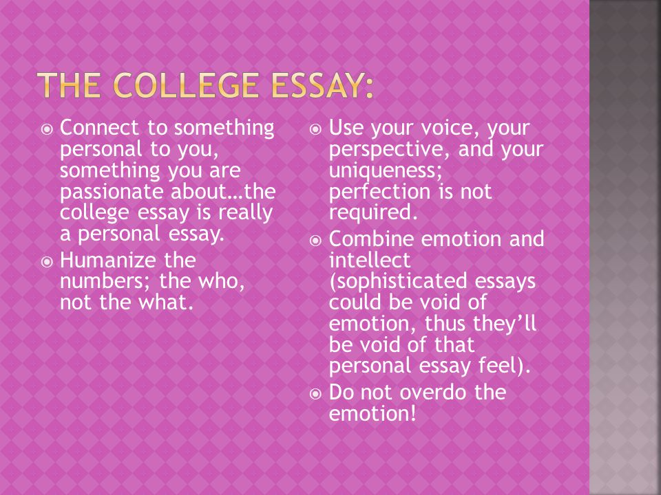 The college essay: Connect to something personal to you, something you are passionate about…the college essay is really a personal essay.