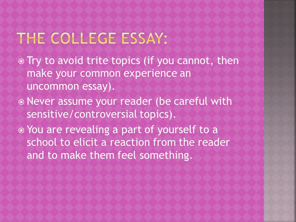 The college Essay: Try to avoid trite topics (if you cannot, then make your common experience an uncommon essay).