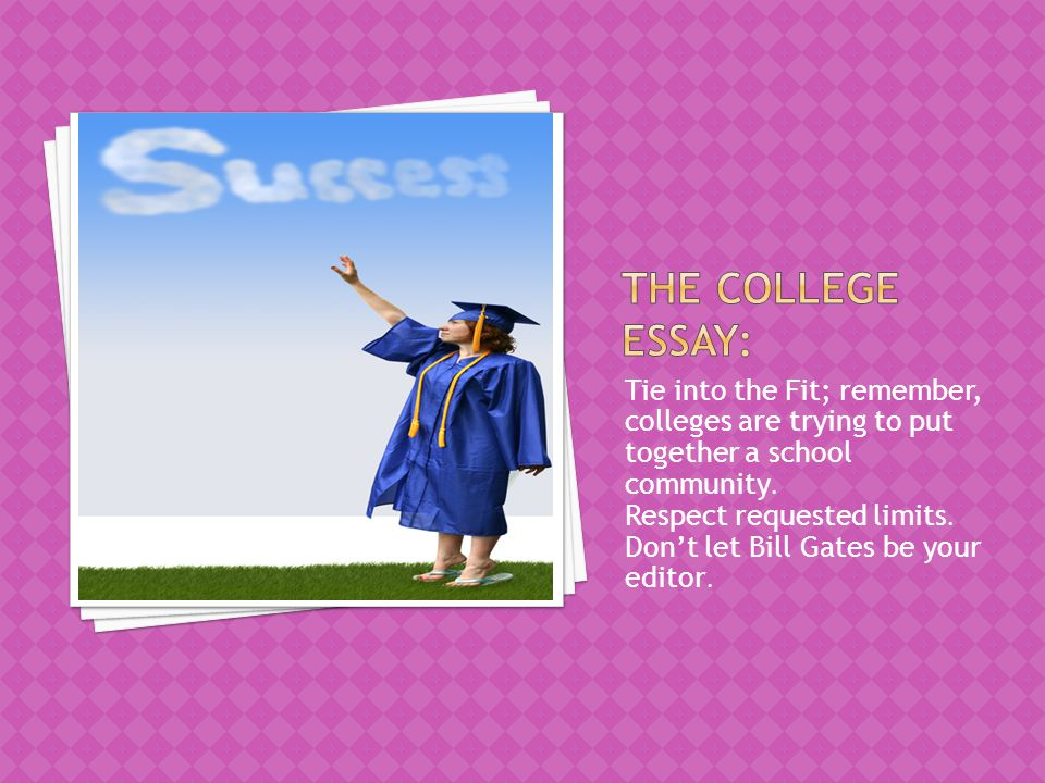 The college essay: Tie into the Fit; remember, colleges are trying to put together a school community.