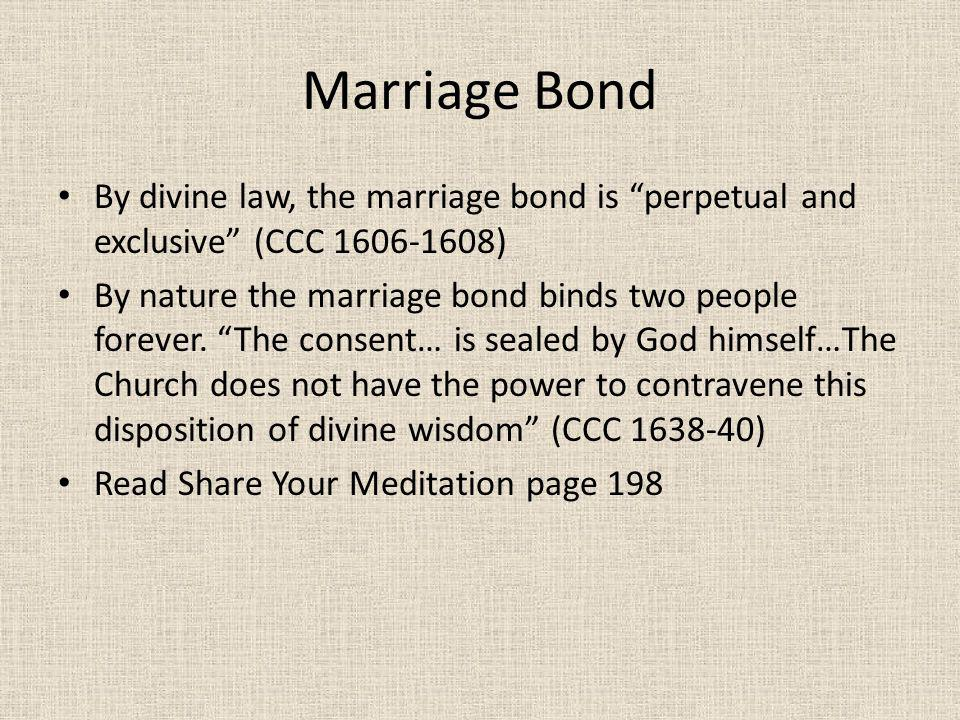 Marriage Bond By divine law, the marriage bond is perpetual and exclusive (CCC 1606-1608)