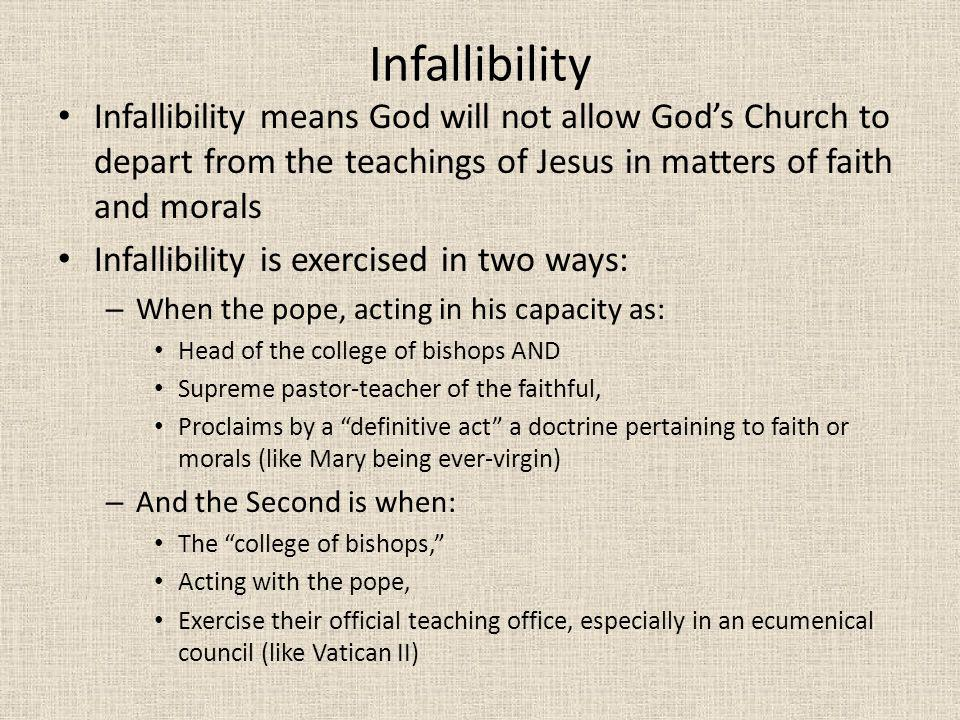 Infallibility Infallibility means God will not allow God's Church to depart from the teachings of Jesus in matters of faith and morals.