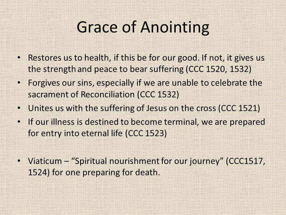 Grace of Anointing Restores us to health, if this be for our good. If not, it gives us the strength and peace to bear suffering (CCC 1520, 1532)