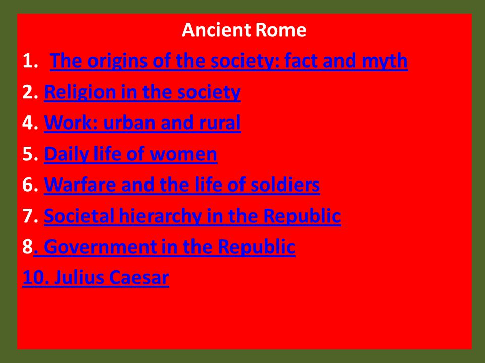 Ancient Rome The origins of the society: fact and myth. 2. Religion in the society. 4. Work: urban and rural.