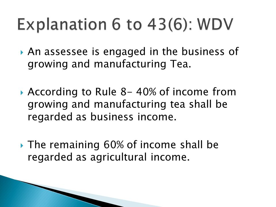 Explanation 6 to 43(6): WDV An assessee is engaged in the business of growing and manufacturing Tea.