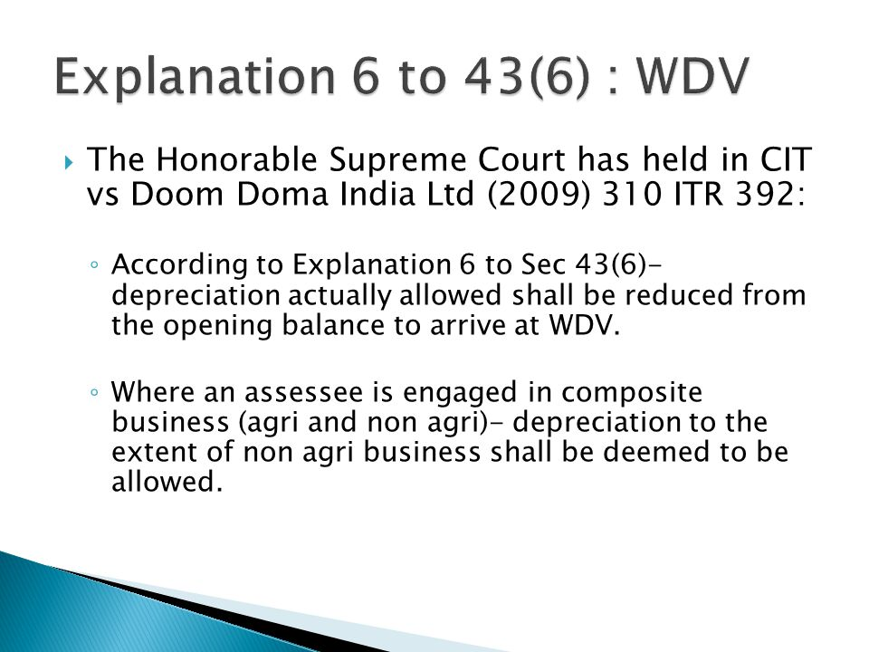 Explanation 6 to 43(6) : WDV The Honorable Supreme Court has held in CIT vs Doom Doma India Ltd (2009) 310 ITR 392: