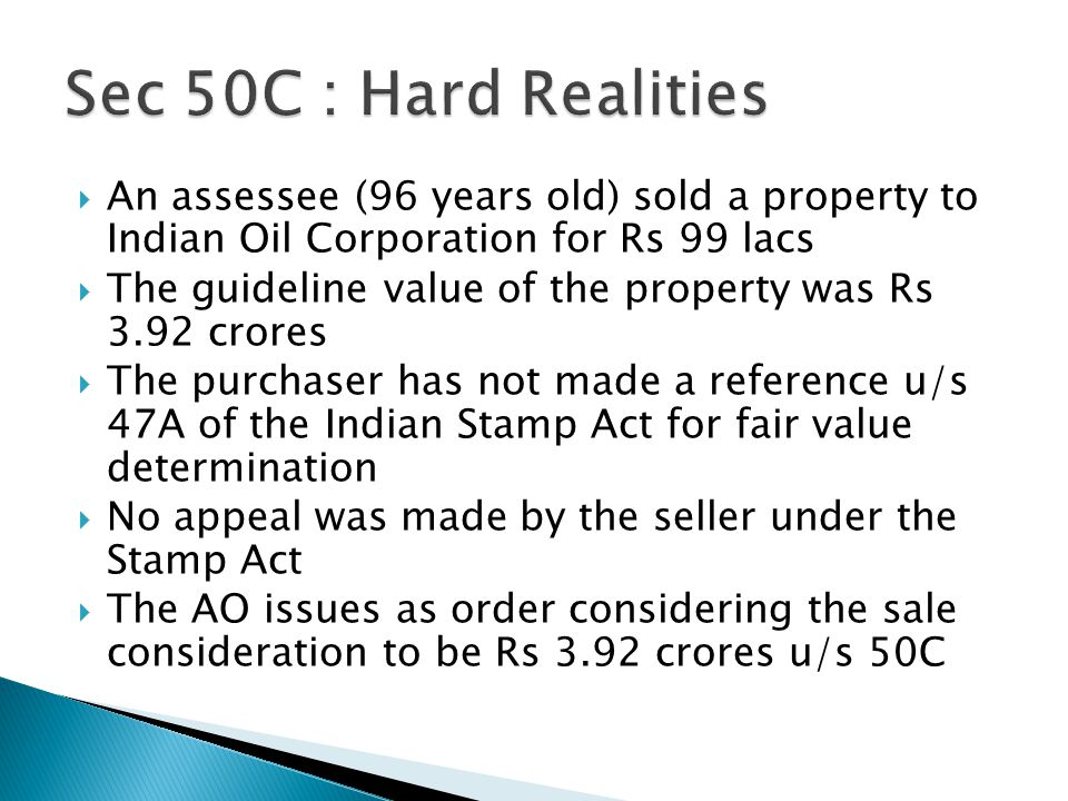 Sec 50C : Hard Realities An assessee (96 years old) sold a property to Indian Oil Corporation for Rs 99 lacs.