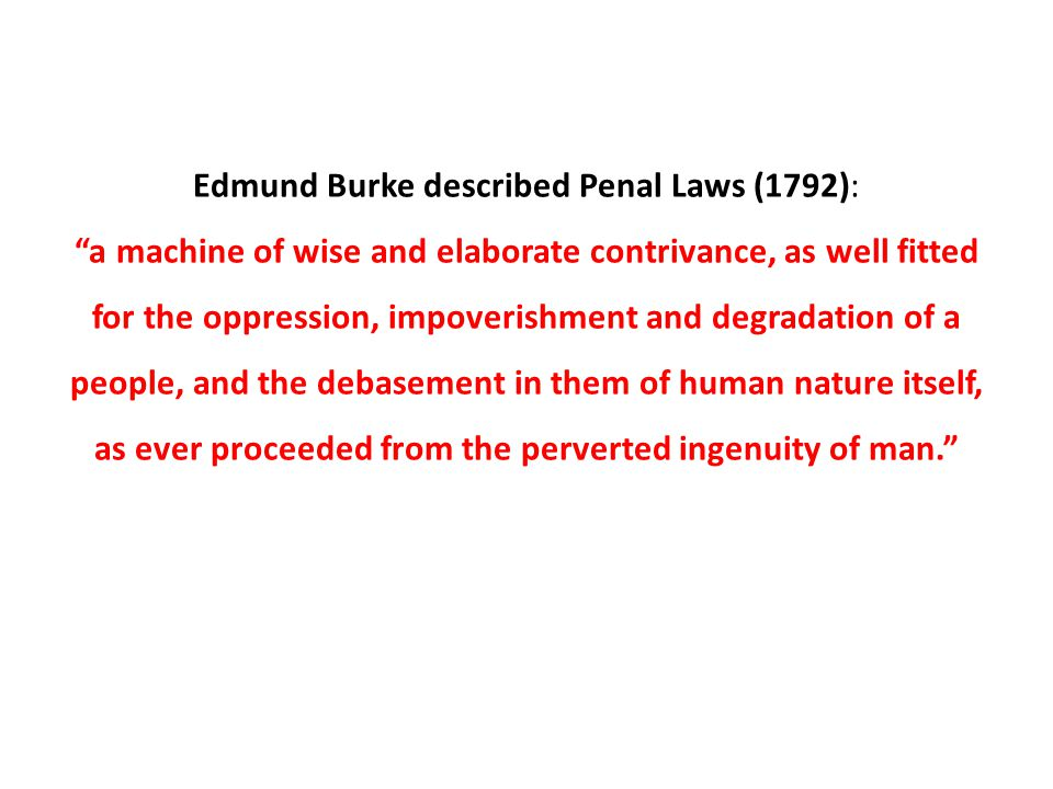 Edmund Burke described Penal Laws (1792): a machine of wise and elaborate contrivance, as well fitted for the oppression, impoverishment and degradation of a people, and the debasement in them of human nature itself, as ever proceeded from the perverted ingenuity of man.