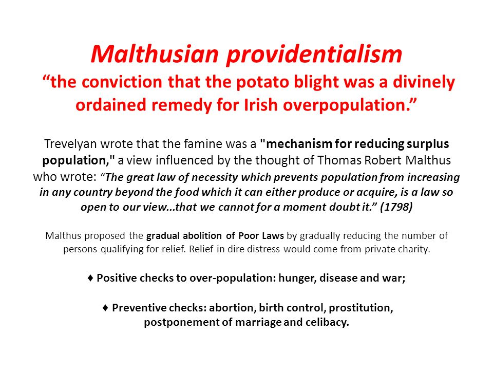 Malthusian providentialism the conviction that the potato blight was a divinely ordained remedy for Irish overpopulation. Trevelyan wrote that the famine was a mechanism for reducing surplus population, a view influenced by the thought of Thomas Robert Malthus who wrote: The great law of necessity which prevents population from increasing in any country beyond the food which it can either produce or acquire, is a law so open to our view...that we cannot for a moment doubt it. (1798) Malthus proposed the gradual abolition of Poor Laws by gradually reducing the number of persons qualifying for relief. Relief in dire distress would come from private charity. ♦ Positive checks to over-population: hunger, disease and war; ♦ Preventive checks: abortion, birth control, prostitution, postponement of marriage and celibacy.