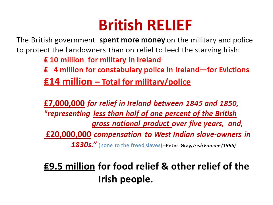 British RELIEF The British government spent more money on the military and police to protect the Landowners than on relief to feed the starving Irish: ₤ 10 million for military in Ireland ₤ 4 million for constabulary police in Ireland—for Evictions ₤14 million – Total for military/police £7,000,000 for relief in Ireland between 1845 and 1850, representing less than half of one percent of the British gross national product over five years, and, £20,000,000 compensation to West Indian slave-owners in 1830s. (none to the freed slaves)--Peter Gray, Irish Famine (1995) ₤9.5 million for food relief & other relief of the Irish people.