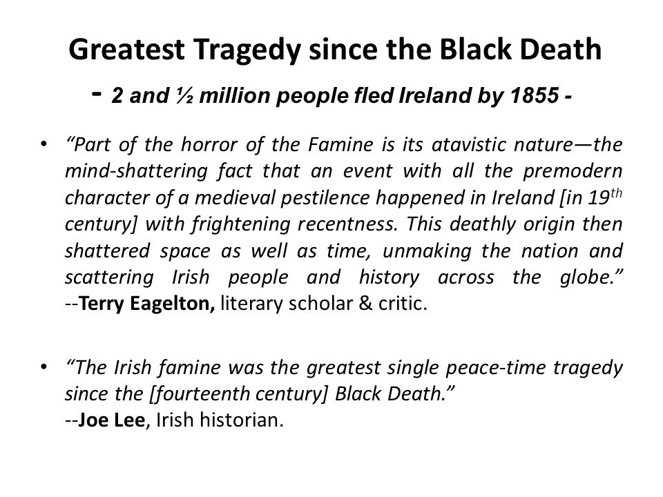 Greatest Tragedy since the Black Death - 2 and ½ million people fled Ireland by 1855 -