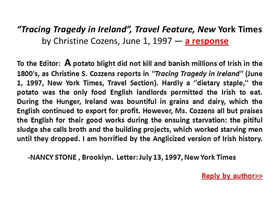 Tracing Tragedy in Ireland , Travel Feature, New York Times by Christine Cozens, June 1, 1997 — a response To the Editor: A potato blight did not kill and banish millions of Irish in the 1800 s, as Christine S.