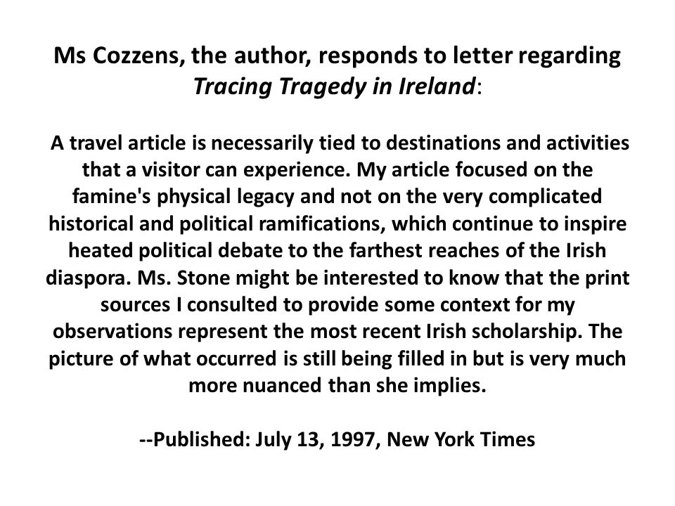 Ms Cozzens, the author, responds to letter regarding Tracing Tragedy in Ireland: A travel article is necessarily tied to destinations and activities that a visitor can experience.