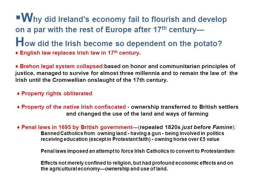 Why did Ireland s economy fail to flourish and develop on a par with the rest of Europe after 17th century— How did the Irish become so dependent on the potato ♦ English law replaces Irish law in 17th century. ♦ Brehon legal system collapsed:based on honor and communitarian principles of justice, managed to survive for almost three millennia and to remain the law of the Irish until the Cromwellian onslaught of the 17th century. ♦ Property rights obliterated ♦ Property of the native Irish confiscated - ownership transferred to British settlers and changed the use of the land and ways of farming ♦ Penal laws in 1695 by British government—(repealed 1820s just before Famine): Banned Catholics from: owning land - having a gun - being involved in politics receiving education (except in Protestant faith) - owning horse over £5 value Penal laws imposed an attempt to force Irish Catholics to convert to Protestantism Effects not merely confined to religion, but had profound economic effects and on the agricultural economy—ownership and use of land.