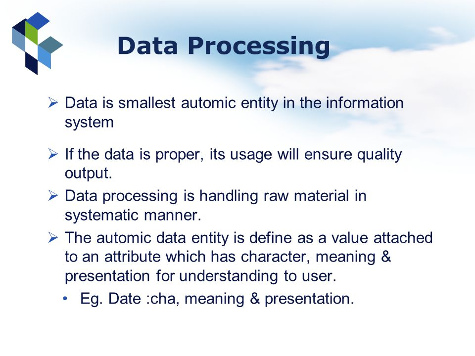 Data Processing Data is smallest automic entity in the information system. If the data is proper, its usage will ensure quality output.