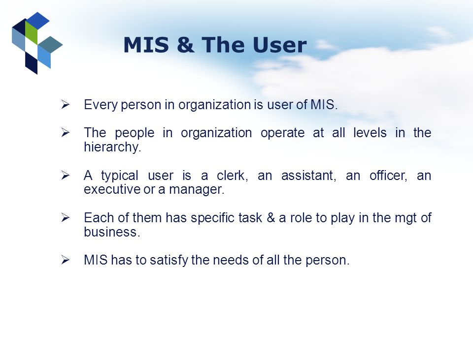 MIS & The User Every person in organization is user of MIS.