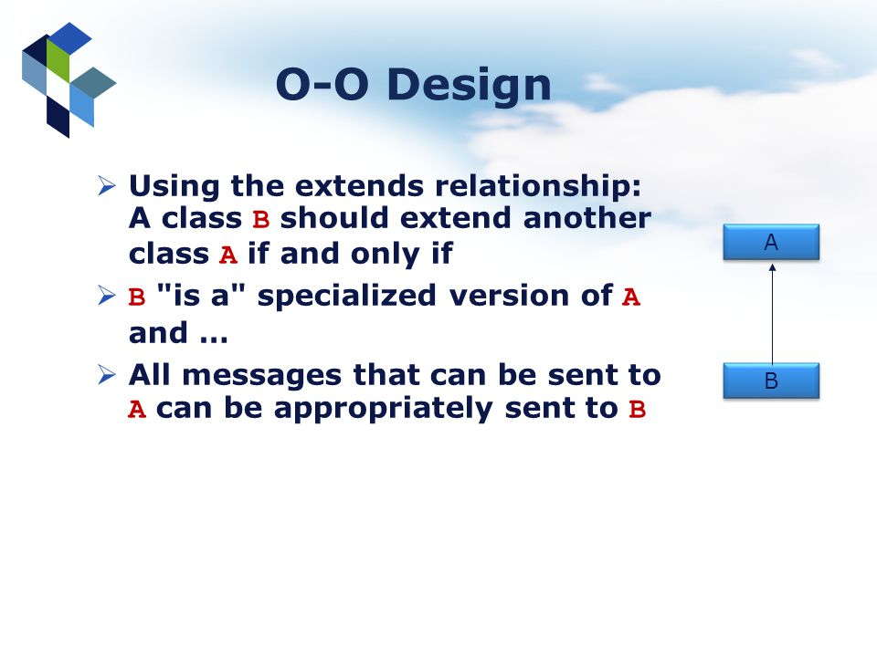 O-O Design Using the extends relationship: A class B should extend another class A if and only if. B is a specialized version of A and …