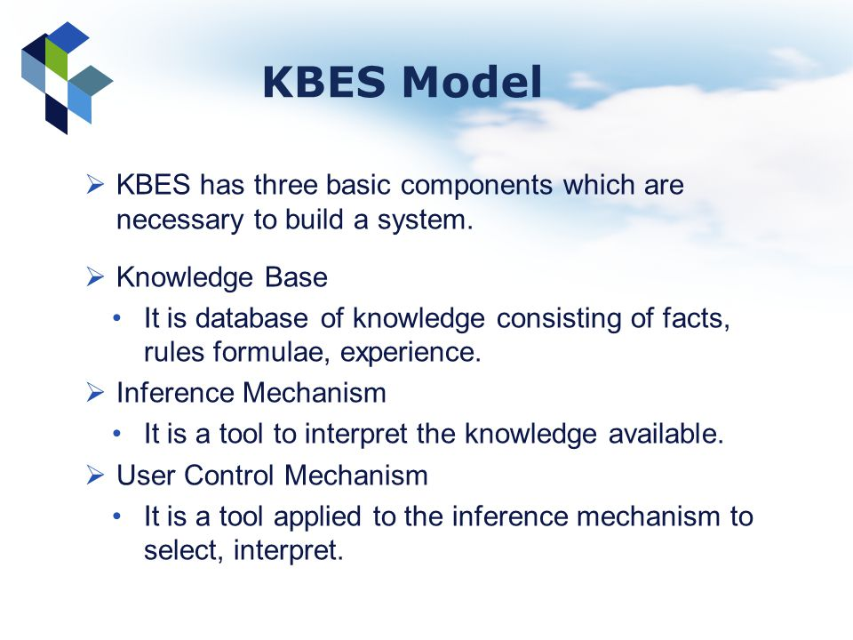 KBES Model KBES has three basic components which are necessary to build a system. Knowledge Base.