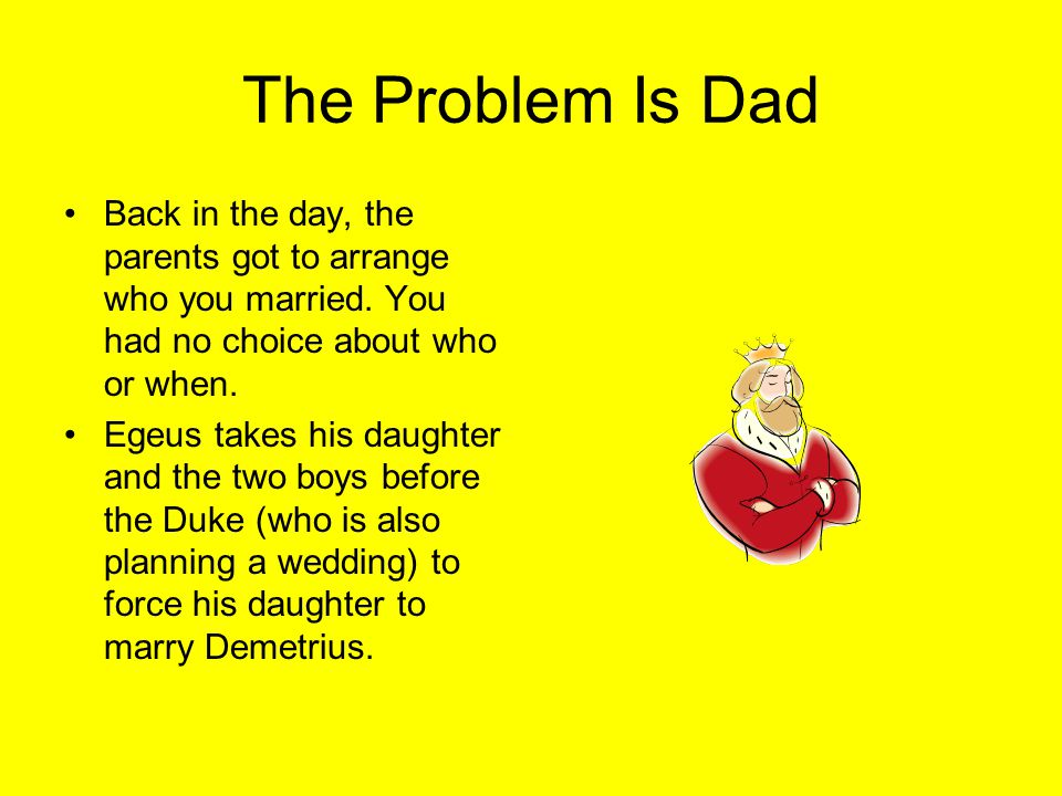 The Problem Is Dad Back in the day, the parents got to arrange who you married. You had no choice about who or when.