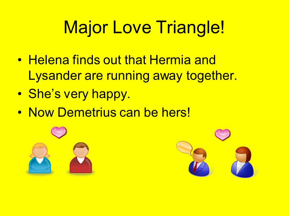 Major Love Triangle! Helena finds out that Hermia and Lysander are running away together. She's very happy.