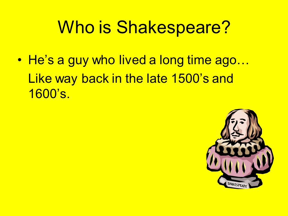 Who is Shakespeare He's a guy who lived a long time ago…