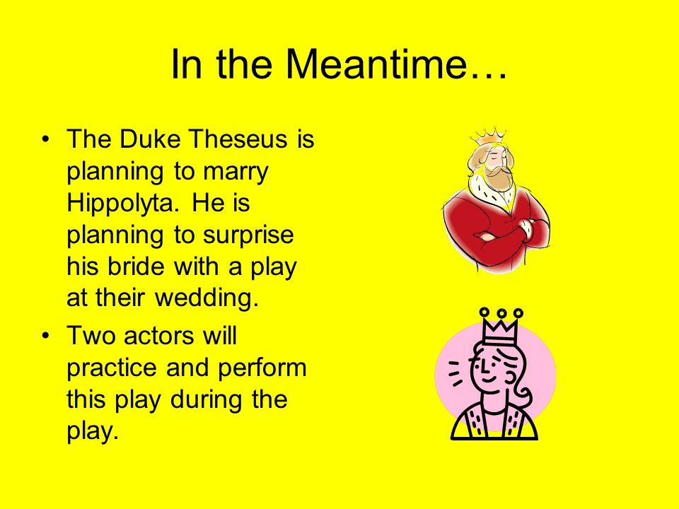 In the Meantime… The Duke Theseus is planning to marry Hippolyta. He is planning to surprise his bride with a play at their wedding.
