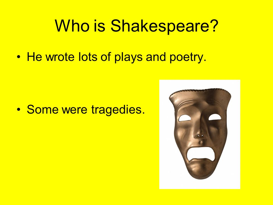 Who is Shakespeare He wrote lots of plays and poetry.