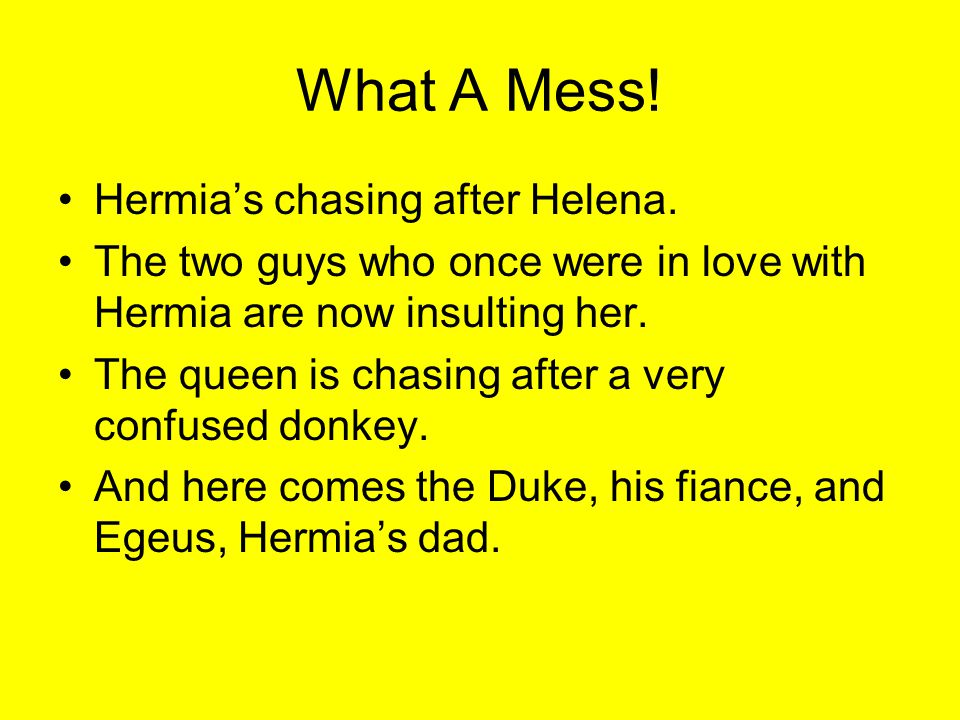 What A Mess! Hermia's chasing after Helena.