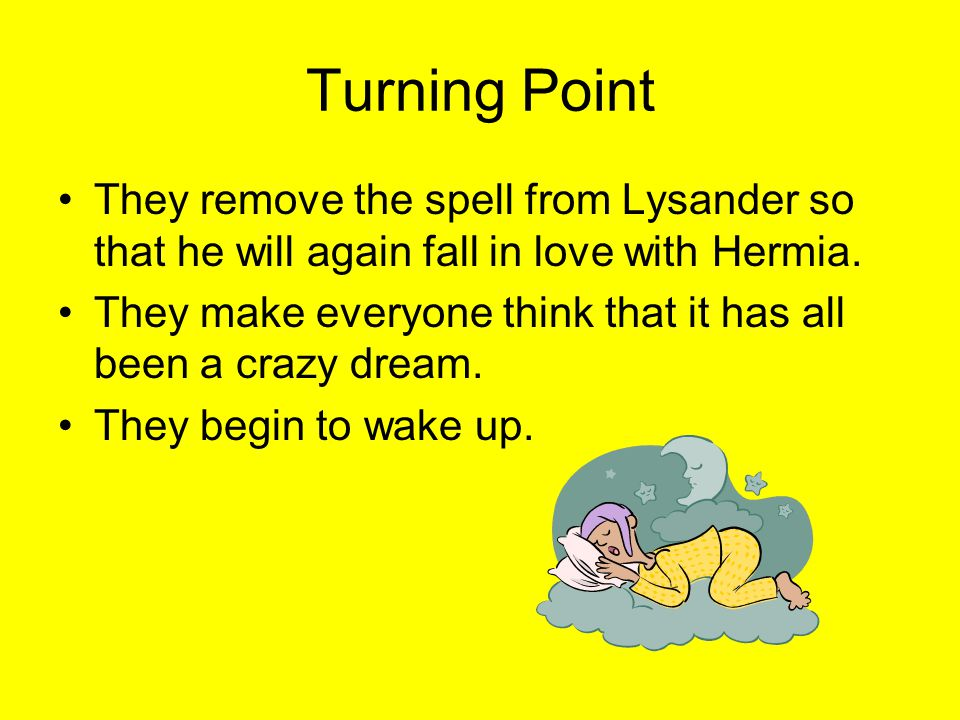 Turning Point They remove the spell from Lysander so that he will again fall in love with Hermia.