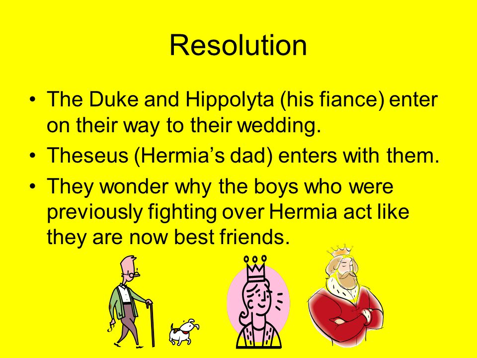Resolution The Duke and Hippolyta (his fiance) enter on their way to their wedding. Theseus (Hermia's dad) enters with them.