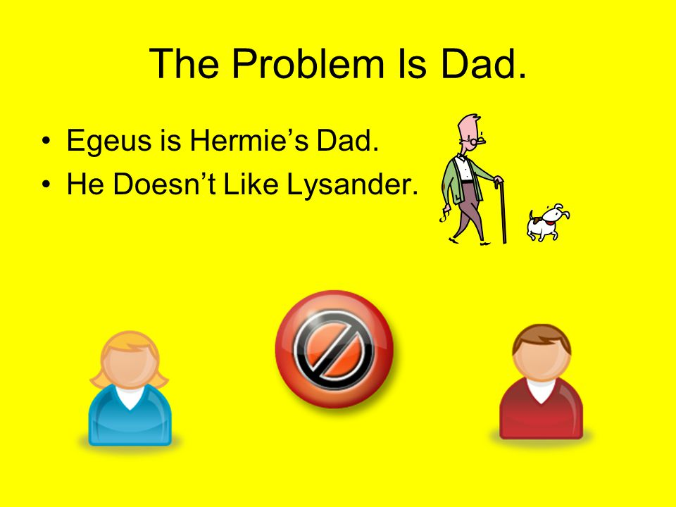 The Problem Is Dad. Egeus is Hermie's Dad. He Doesn't Like Lysander.