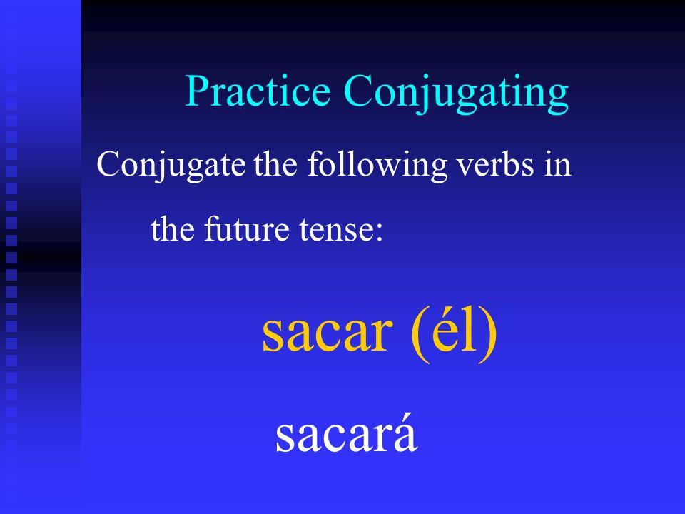 sacar (él) sacará Practice Conjugating