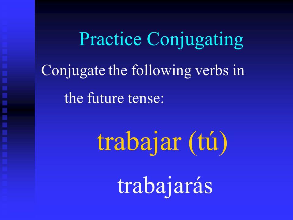 trabajar (tú) trabajarás Practice Conjugating