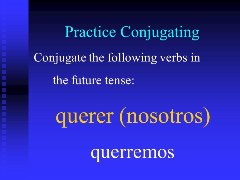 querer (nosotros) querremos Practice Conjugating