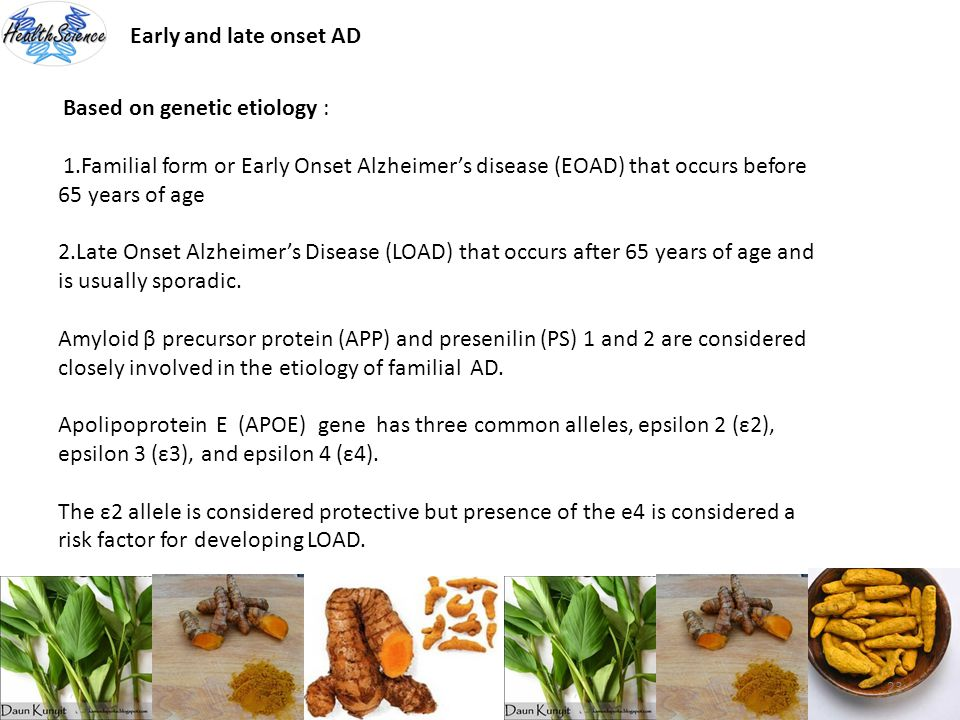 Early and late onset AD Based on genetic etiology : 1.Familial form or Early Onset Alzheimer's disease (EOAD) that occurs before 65 years of age.