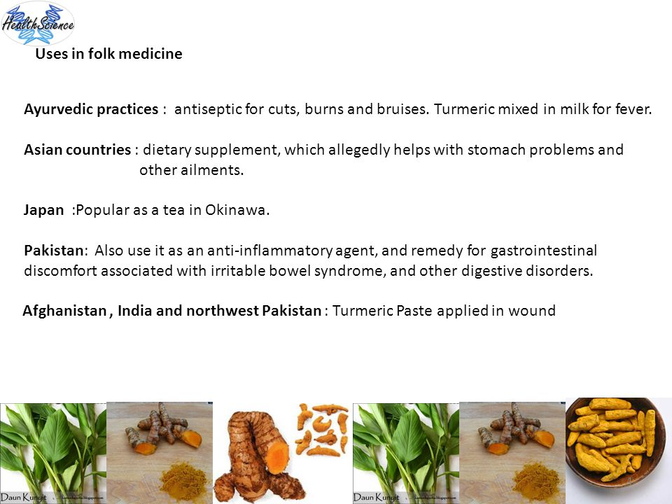 Uses in folk medicine Ayurvedic practices : antiseptic for cuts, burns and bruises. Turmeric mixed in milk for fever.