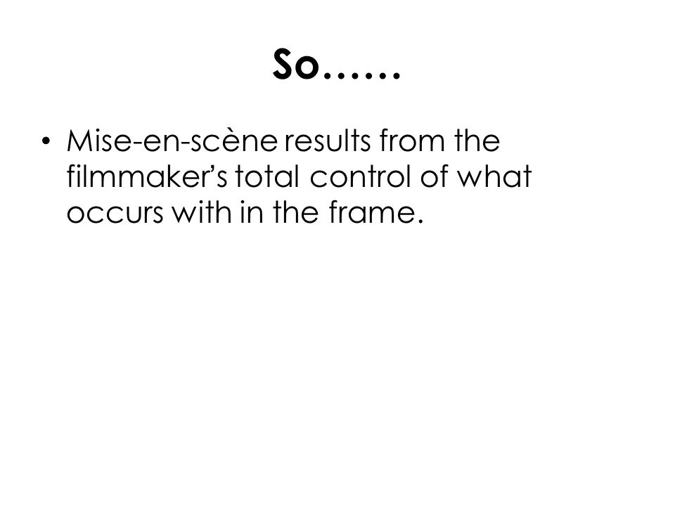 So…… Mise-en-scène results from the filmmaker's total control of what occurs with in the frame.