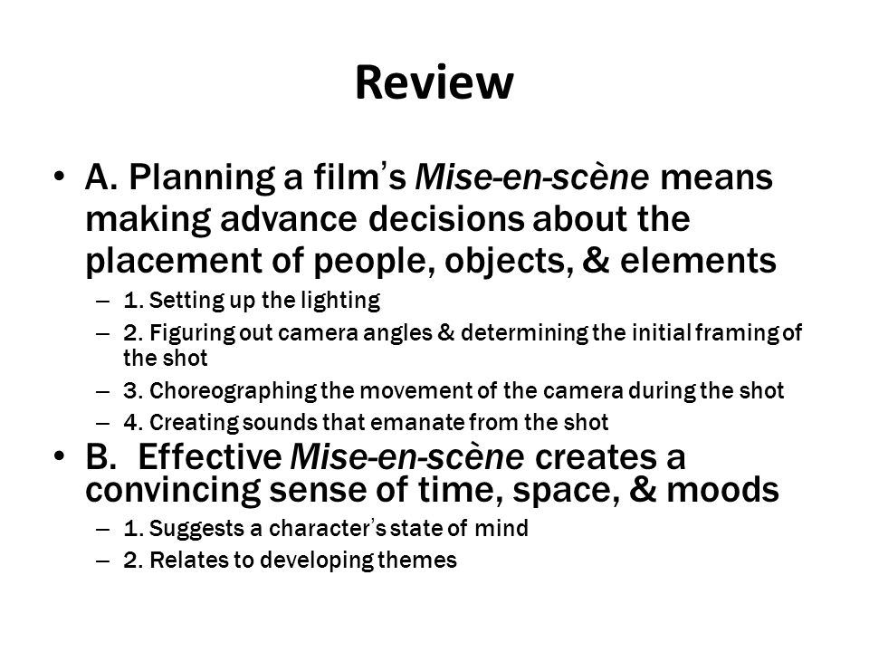 Review A. Planning a film's Mise-en-scène means making advance decisions about the placement of people, objects, & elements.