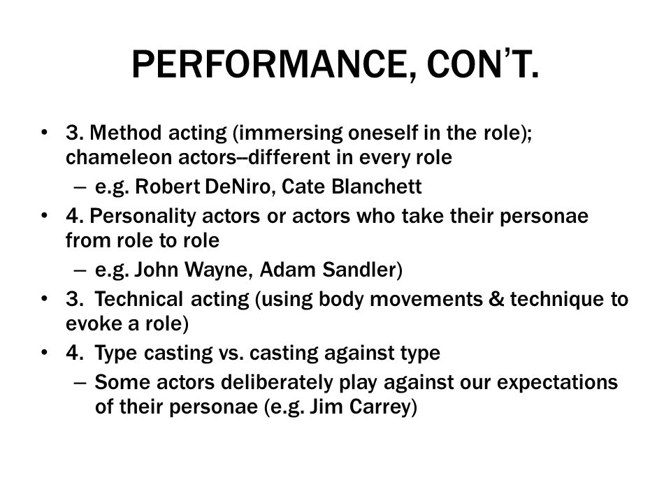 PERFORMANCE, CON'T. 3. Method acting (immersing oneself in the role); chameleon actors--different in every role.