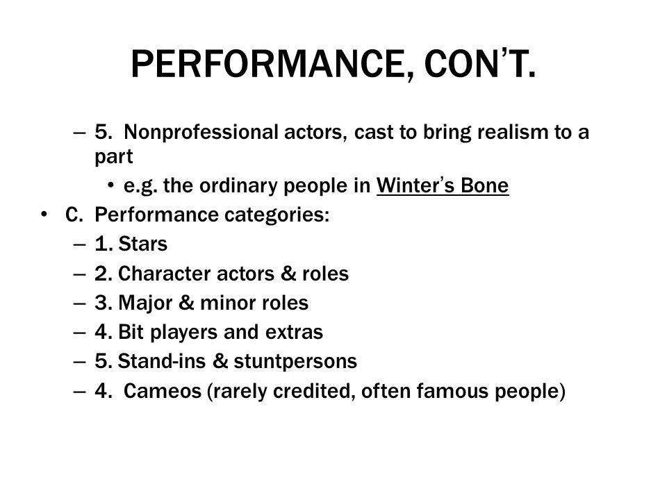 PERFORMANCE, CON'T. 5. Nonprofessional actors, cast to bring realism to a part. e.g. the ordinary people in Winter's Bone.