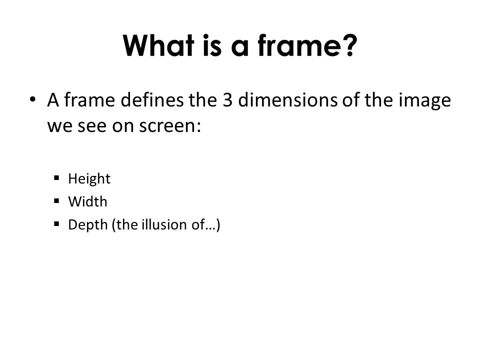 What is a frame. A frame defines the 3 dimensions of the image we see on screen: Height.