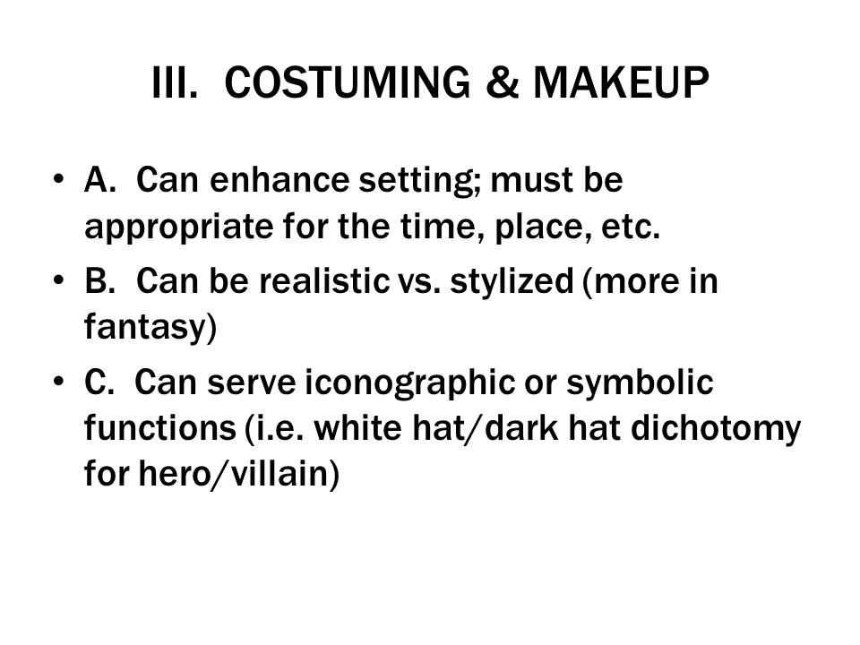 III. COSTUMING & MAKEUP A. Can enhance setting; must be appropriate for the time, place, etc. B. Can be realistic vs. stylized (more in fantasy)