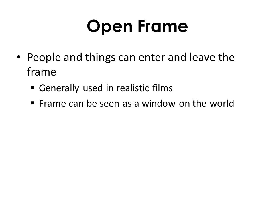 Open Frame People and things can enter and leave the frame