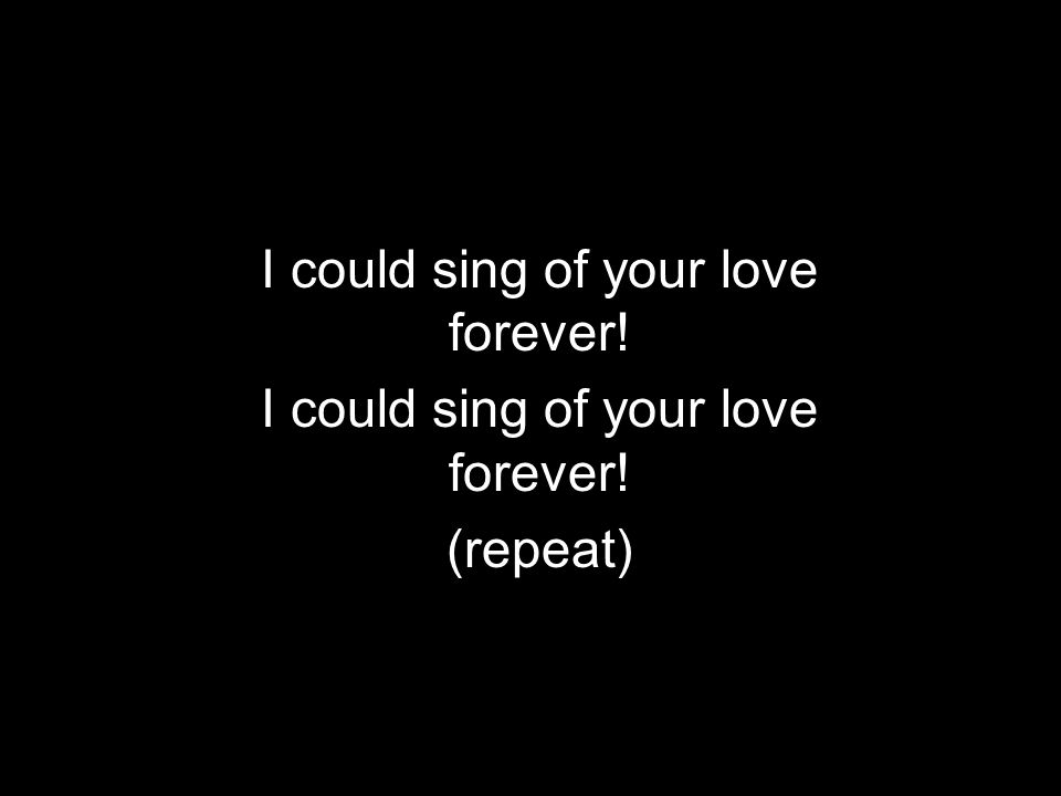 I could sing of your love forever! (repeat)