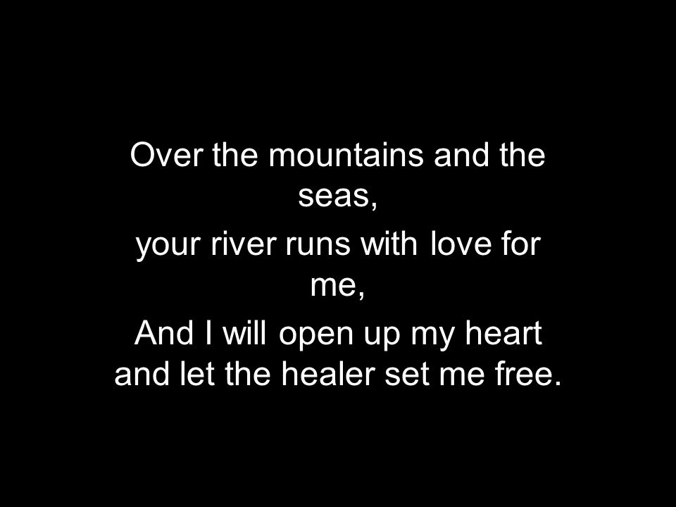 Over the mountains and the seas, your river runs with love for me,