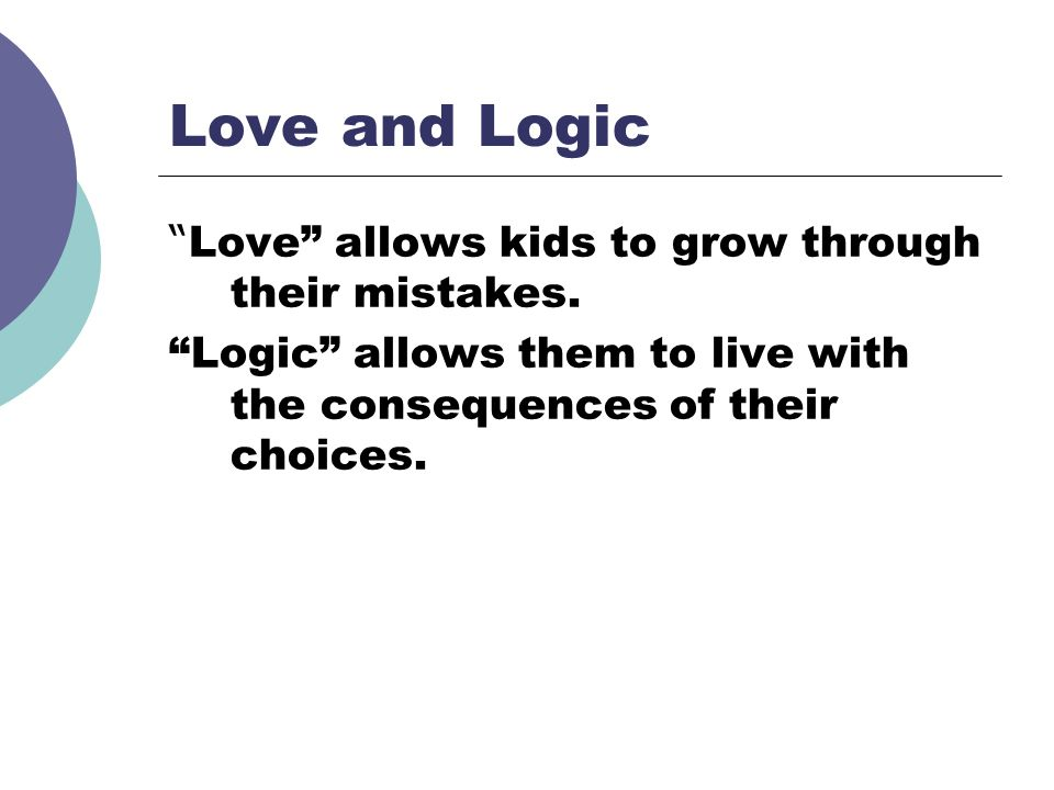 Love and Logic Love allows kids to grow through their mistakes.