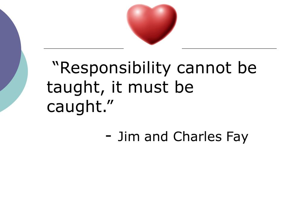 Responsibility cannot be taught, it must be caught.