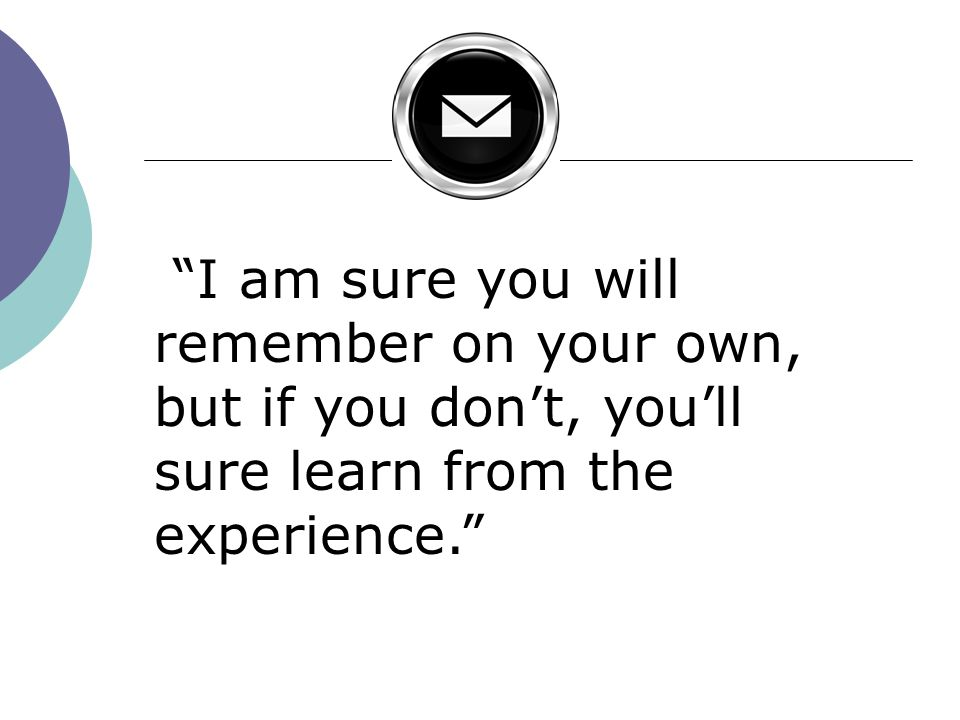 I am sure you will remember on your own, but if you don't, you'll sure learn from the experience.